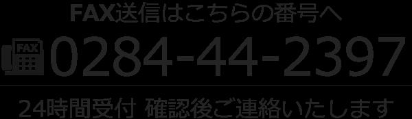 FAX送信はこちらの番号へ 0284-44-2397 24時間受付 確認後ご連絡いたします