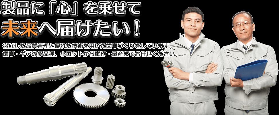 製品に「心」を乗せて未来へ届けたい! 徹底した品質管理と優れた技術を用いた歯車づくりをしています。歯車・ギアの多品種、小ロットから試作・量産までお任せください。